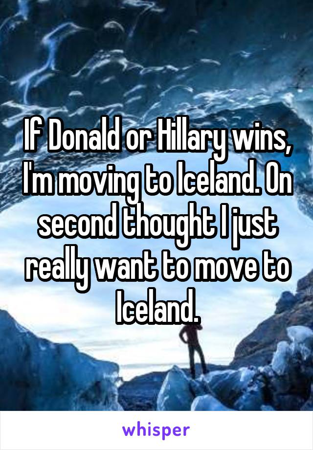 If Donald or Hillary wins, I'm moving to Iceland. On second thought I just really want to move to Iceland.