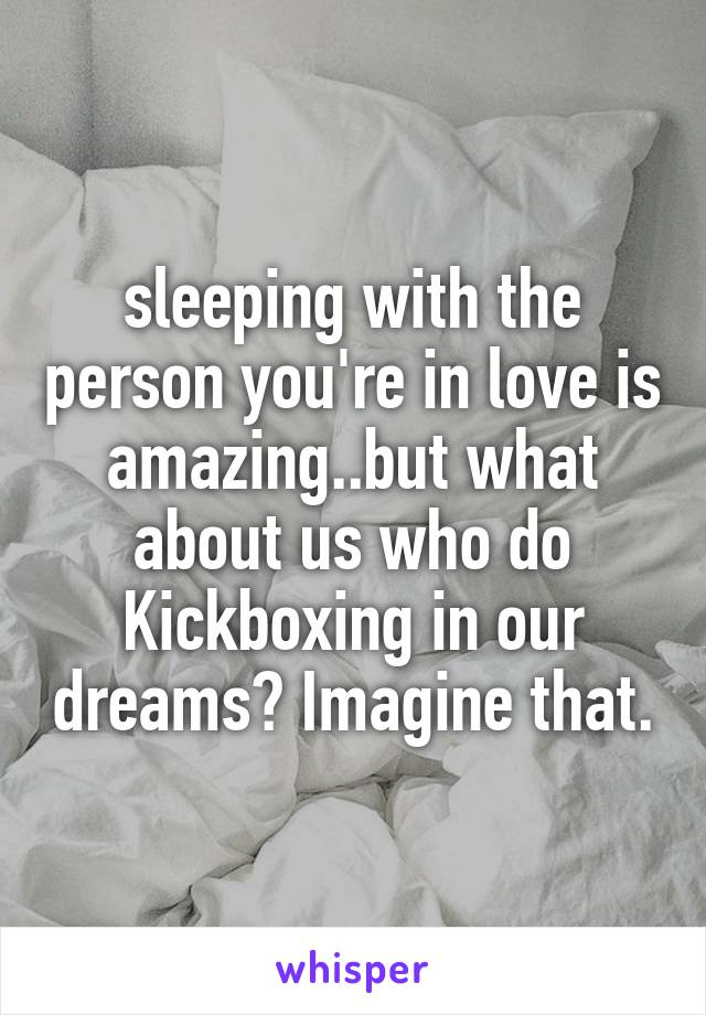 sleeping with the person you're in love is amazing..but what about us who do Kickboxing in our dreams? Imagine that.