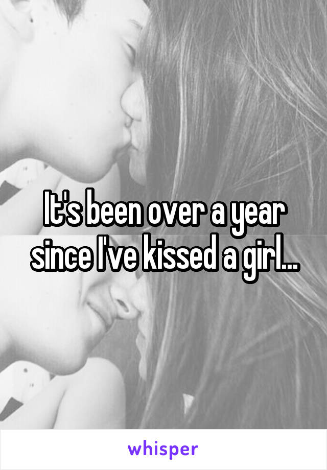 It's been over a year since I've kissed a girl...