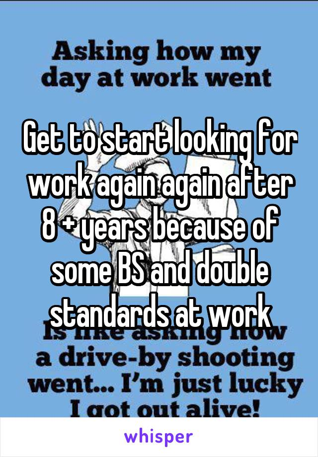 Get to start looking for work again again after 8 + years because of some BS and double standards at work