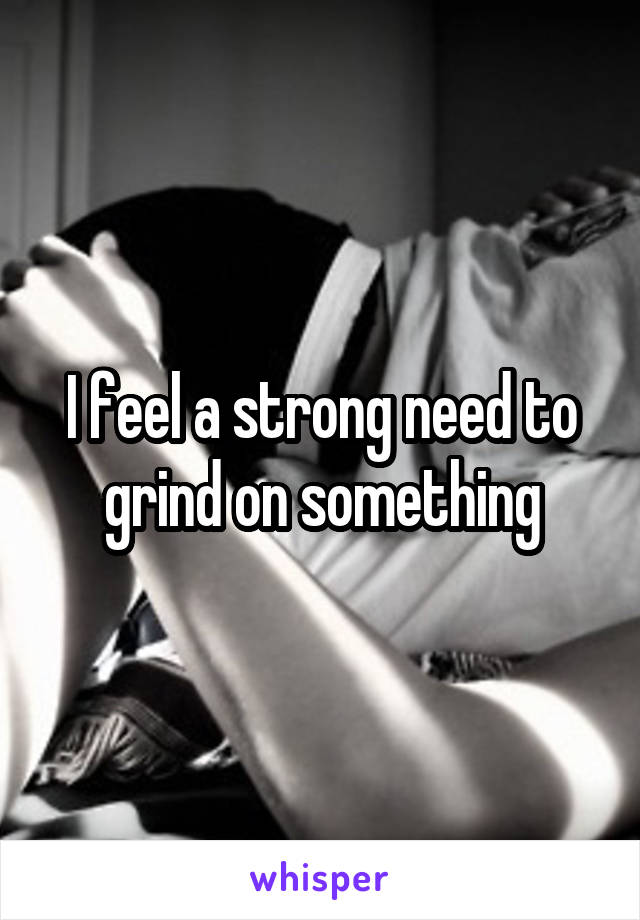 I feel a strong need to grind on something