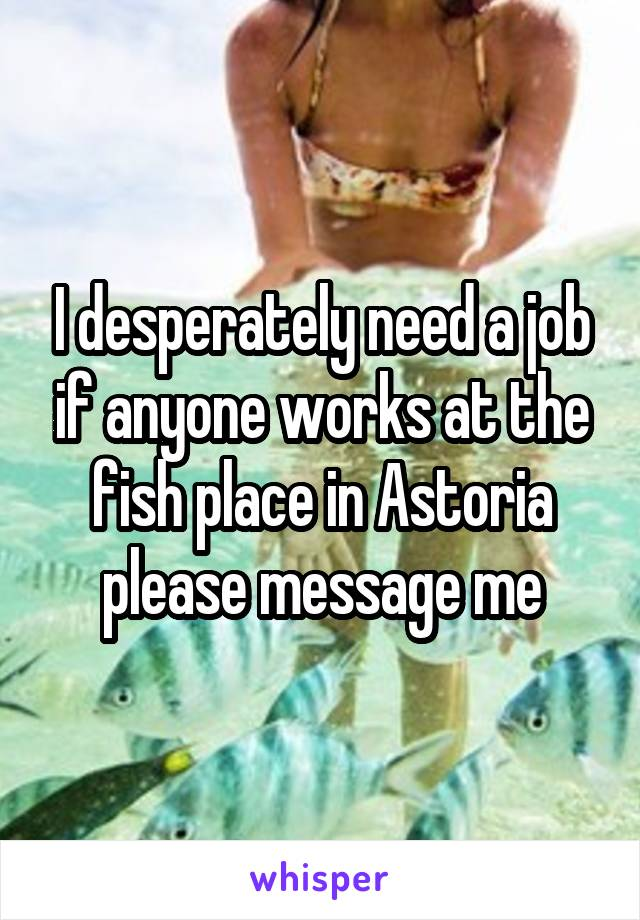 I desperately need a job if anyone works at the fish place in Astoria please message me
