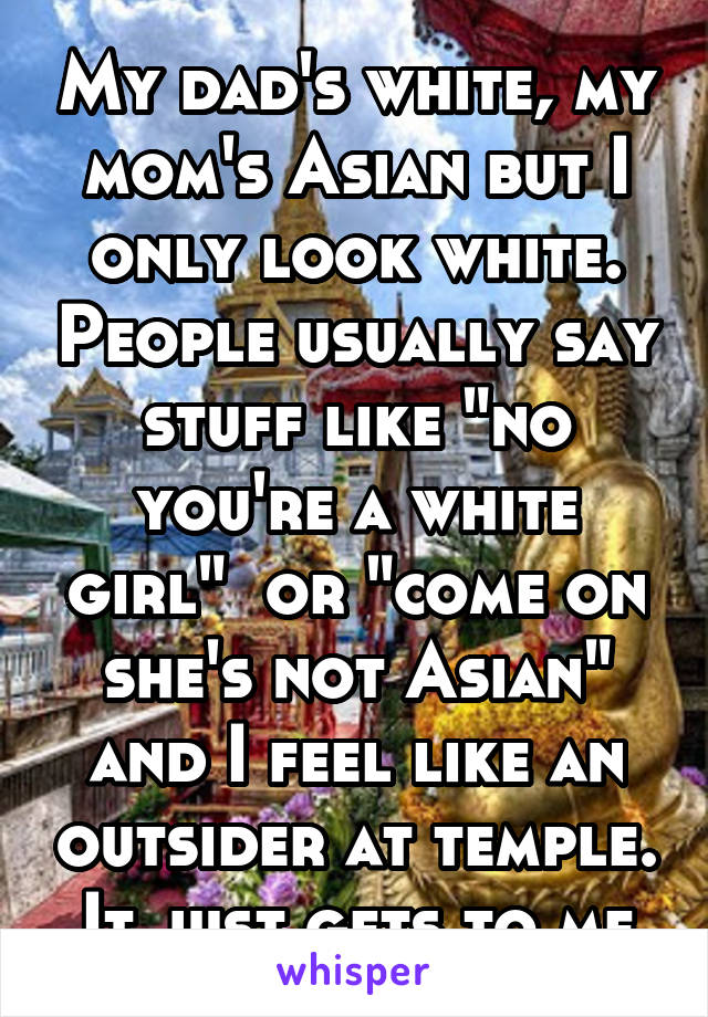 "My dad's white, my mom's Asian but I only look white. People usually say stuff like ""no you're a white girl""  or ""come on she's not Asian"" and I feel like an outsider at temple. It just gets to me"