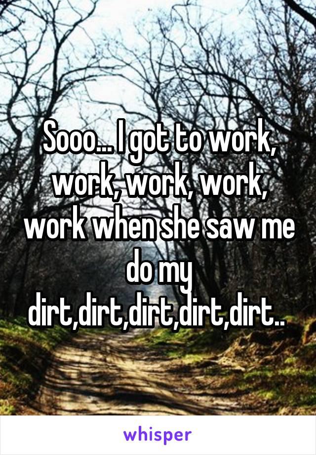 Sooo... I got to work, work, work, work, work when she saw me do my dirt,dirt,dirt,dirt,dirt..