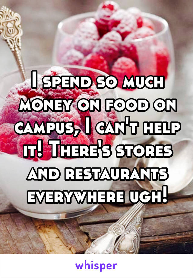 I spend so much money on food on campus, I can't help it! There's stores and restaurants everywhere ugh!