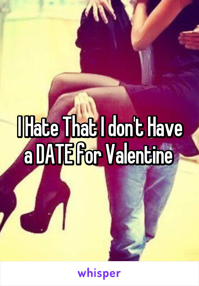 I Hate That I don't Have a DATE for Valentine