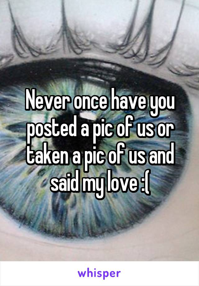 Never once have you posted a pic of us or taken a pic of us and said my love :(