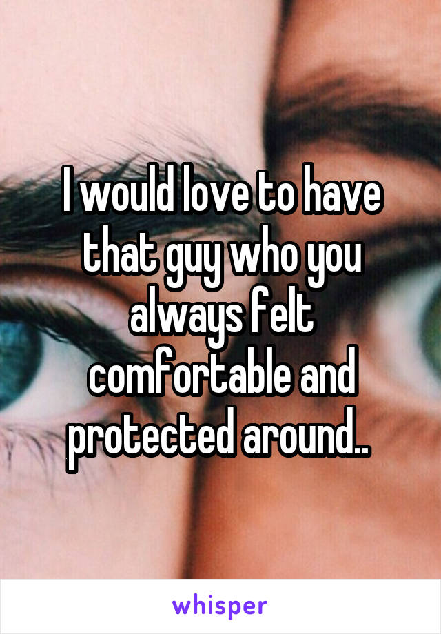 I would love to have that guy who you always felt comfortable and protected around..