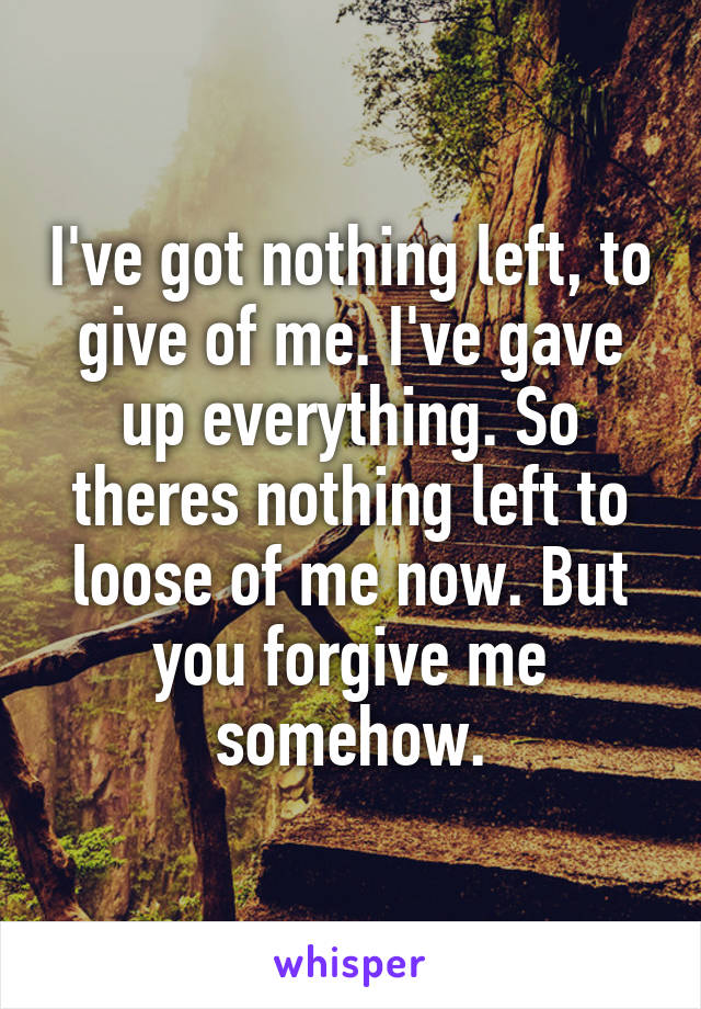I've got nothing left, to give of me. I've gave up everything. So theres nothing left to loose of me now. But you forgive me somehow.