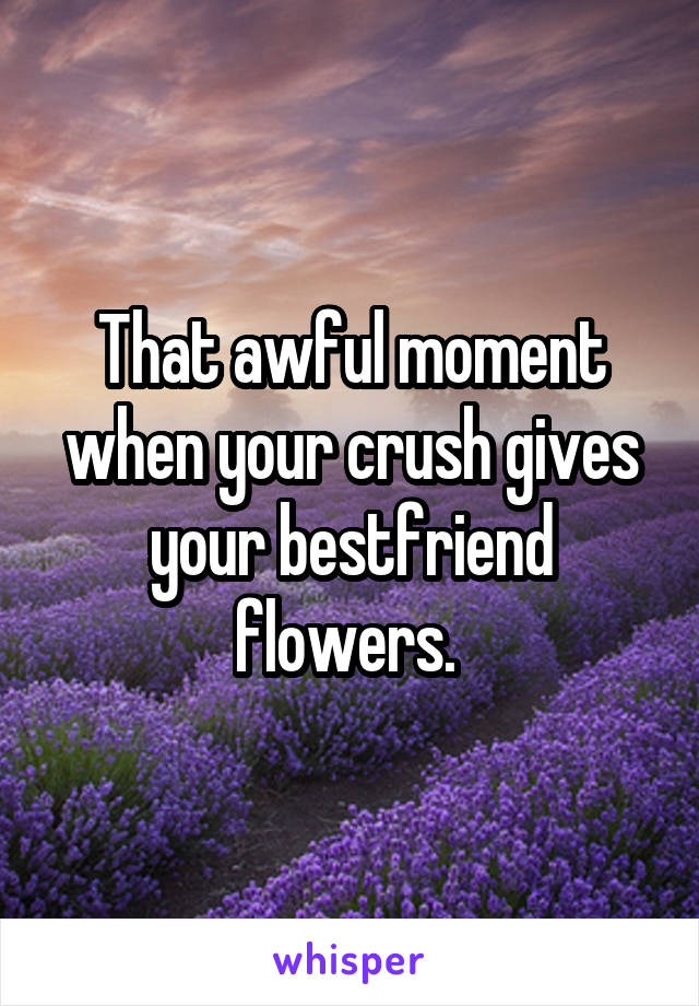 That awful moment when your crush gives your bestfriend flowers.