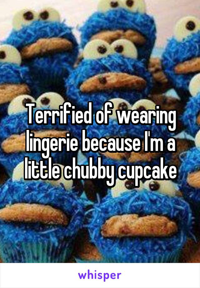 Terrified of wearing lingerie because I'm a little chubby cupcake
