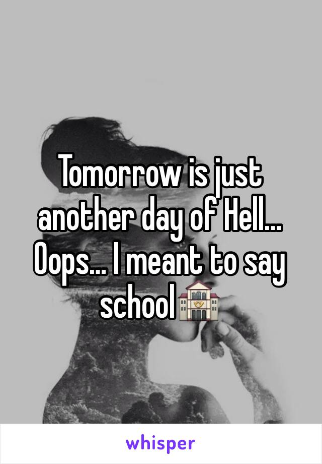 Tomorrow is just another day of Hell…  Oops… I meant to say school🏤