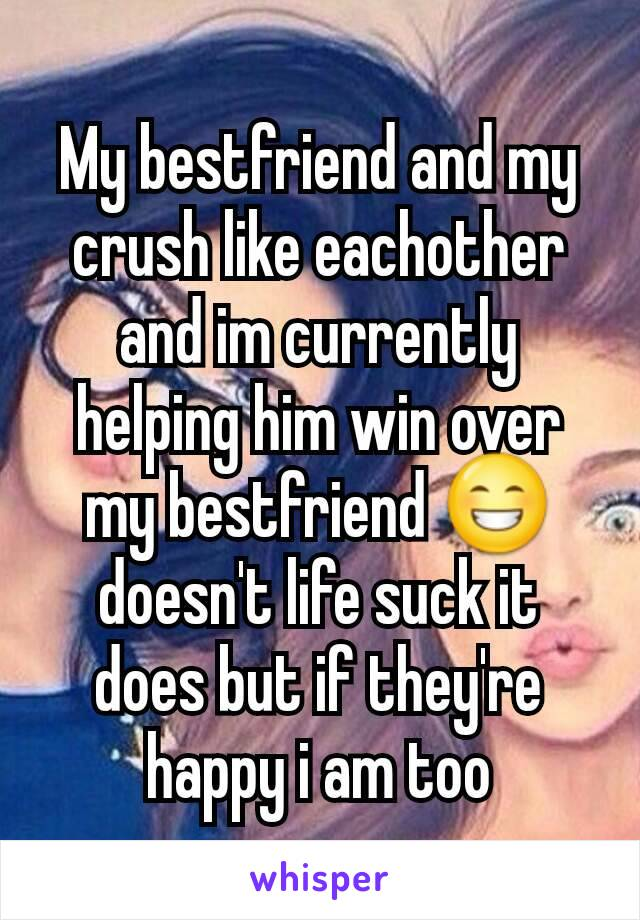 My bestfriend and my crush like eachother and im currently helping him win over my bestfriend 😁doesn't life suck it does but if they're happy i am too