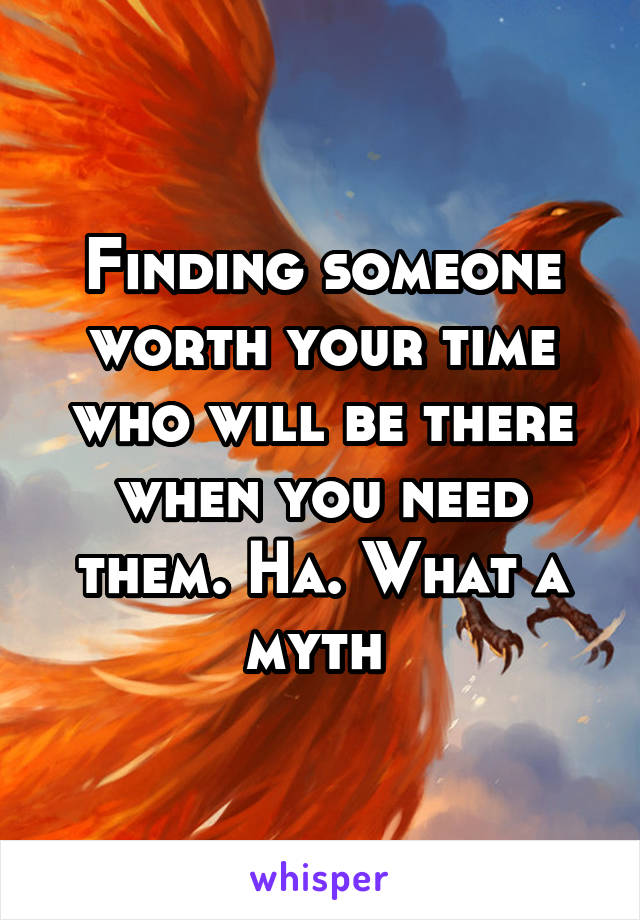 Finding someone worth your time who will be there when you need them. Ha. What a myth