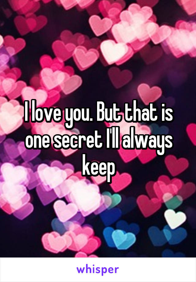 I love you. But that is one secret I'll always keep
