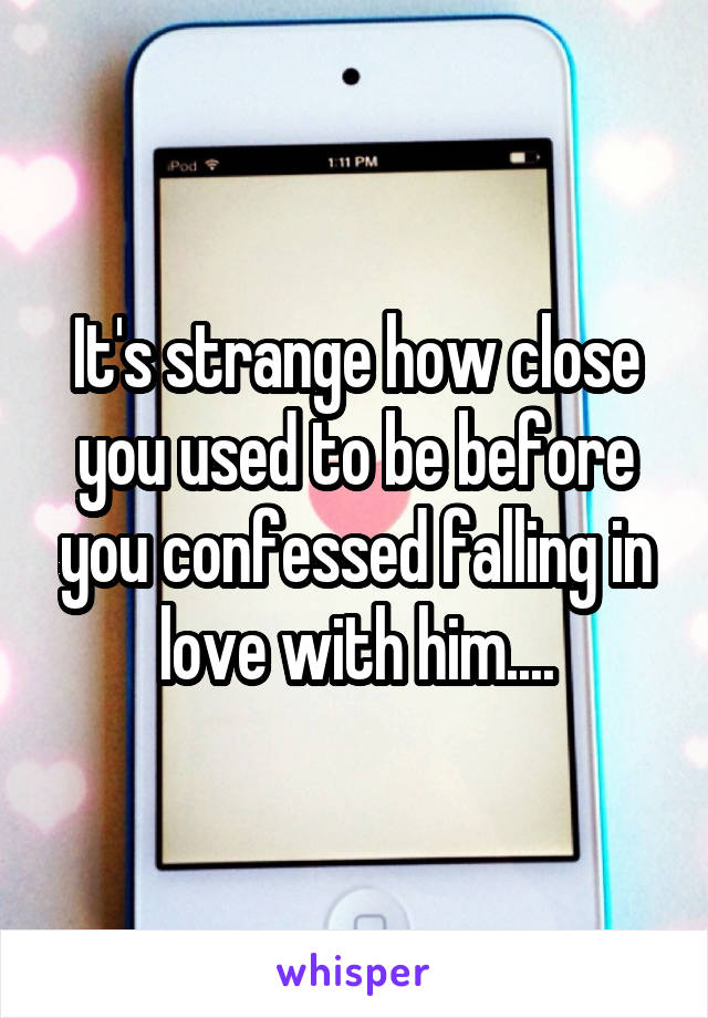 It's strange how close you used to be before you confessed falling in love with him....