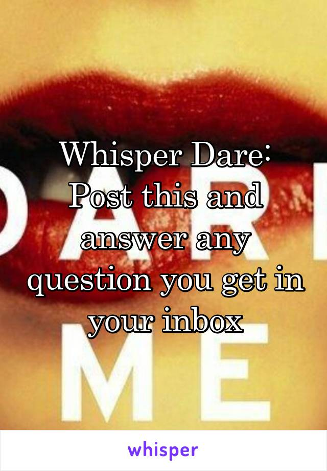 Whisper Dare: Post this and answer any question you get in your inbox