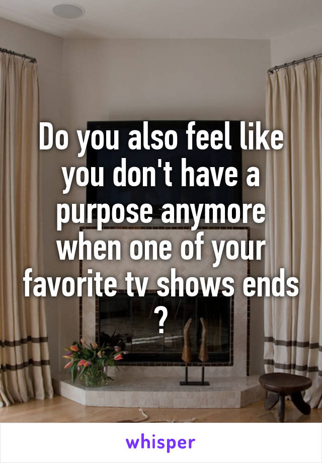 Do you also feel like you don't have a purpose anymore when one of your favorite tv shows ends ?