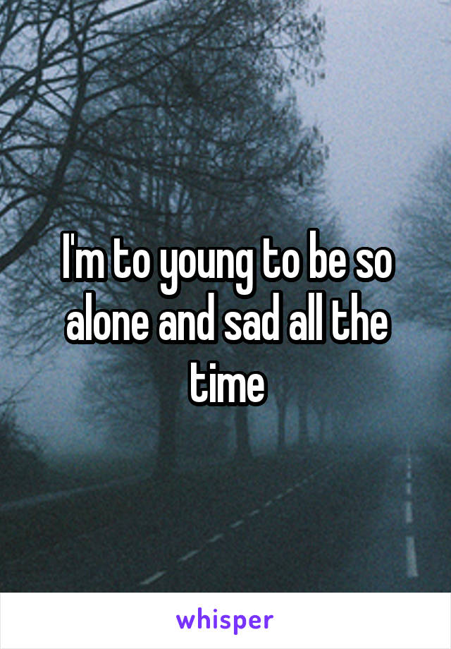 I'm to young to be so alone and sad all the time