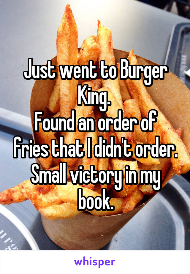 Just went to Burger King.  Found an order of fries that I didn't order. Small victory in my book.