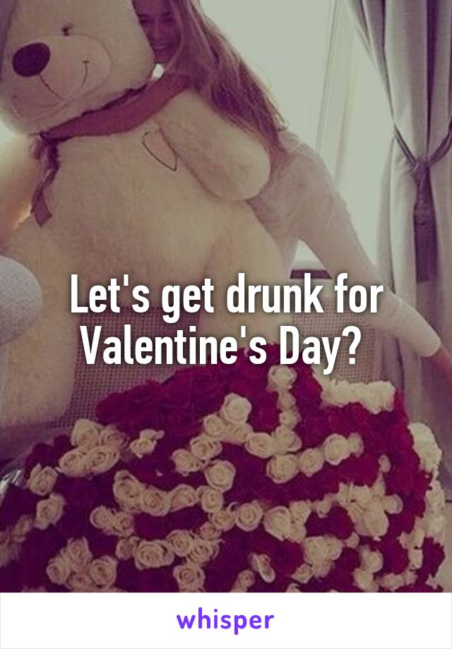 Let's get drunk for Valentine's Day?