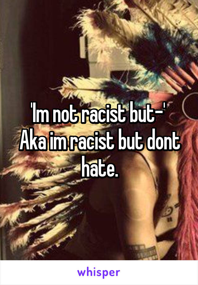 'Im not racist but-'  Aka im racist but dont hate.