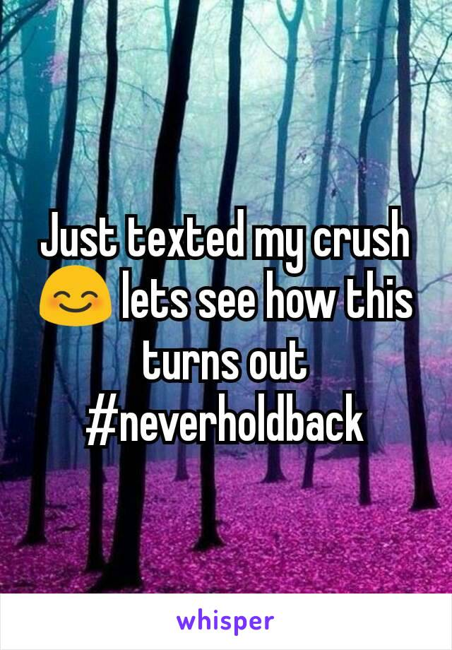 Just texted my crush 😊 lets see how this turns out #neverholdback