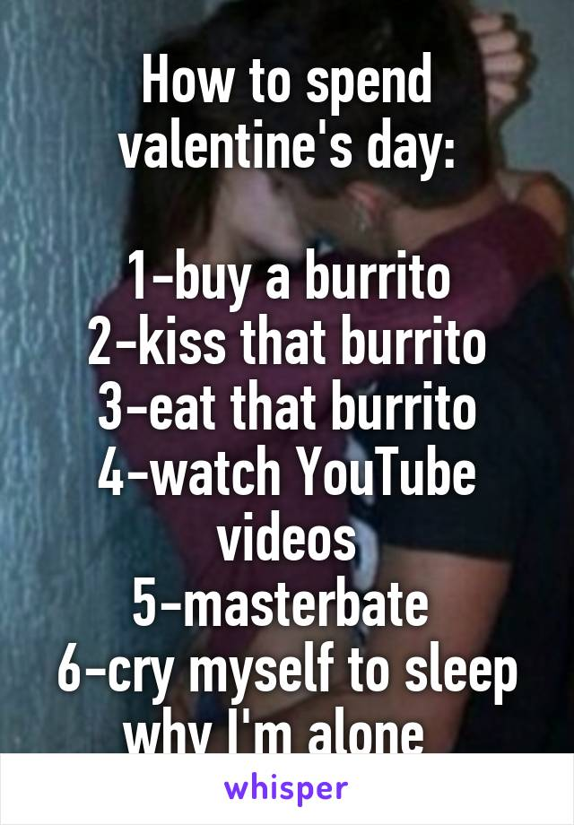 How to spend valentine's day:  1-buy a burrito 2-kiss that burrito 3-eat that burrito 4-watch YouTube videos 5-masterbate  6-cry myself to sleep why I'm alone