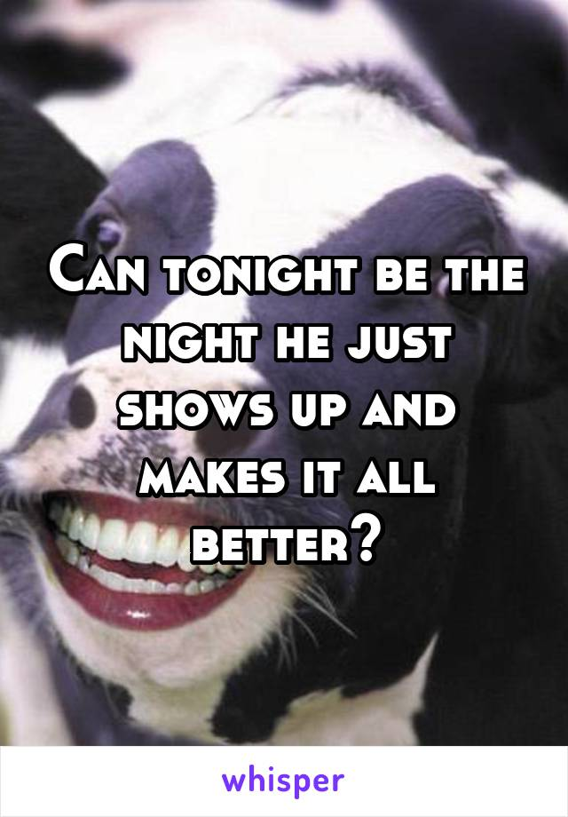Can tonight be the night he just shows up and makes it all better?