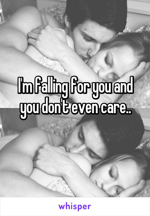 I'm falling for you and you don't even care..