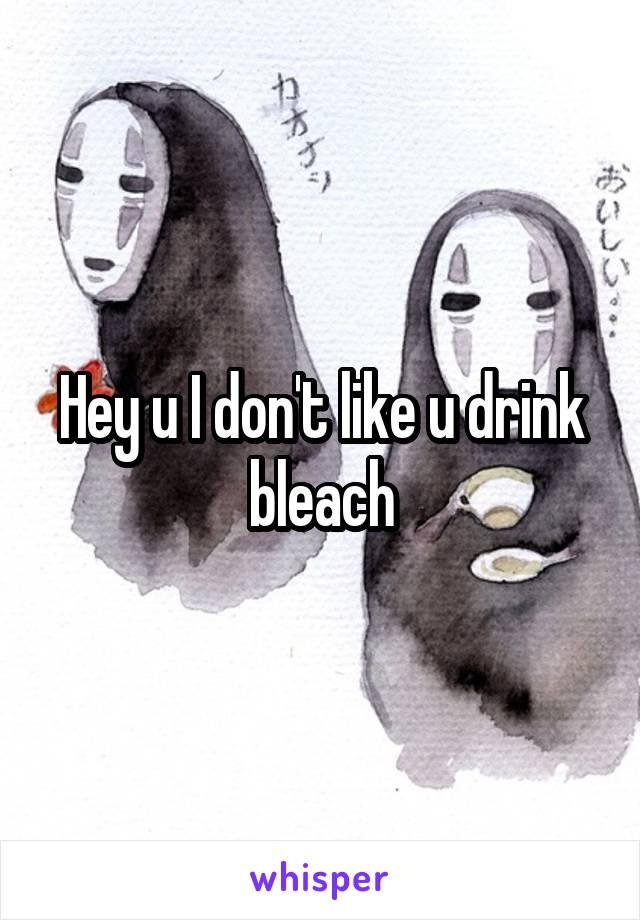 Hey u I don't like u drink bleach