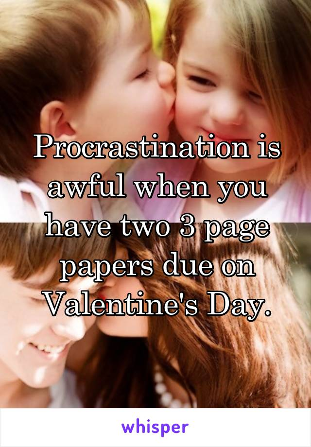 Procrastination is awful when you have two 3 page papers due on Valentine's Day.