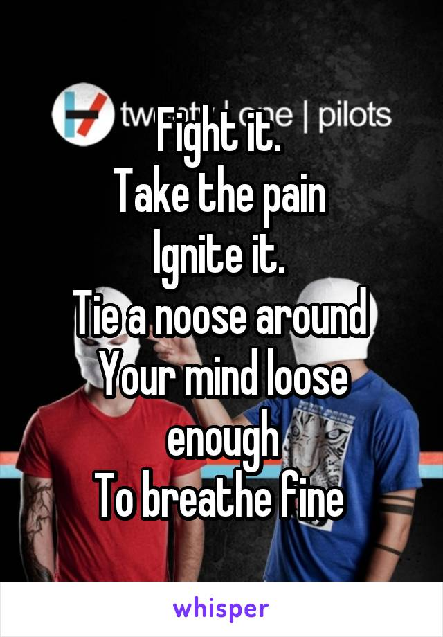 Fight it.  Take the pain  Ignite it.  Tie a noose around  Your mind loose enough To breathe fine