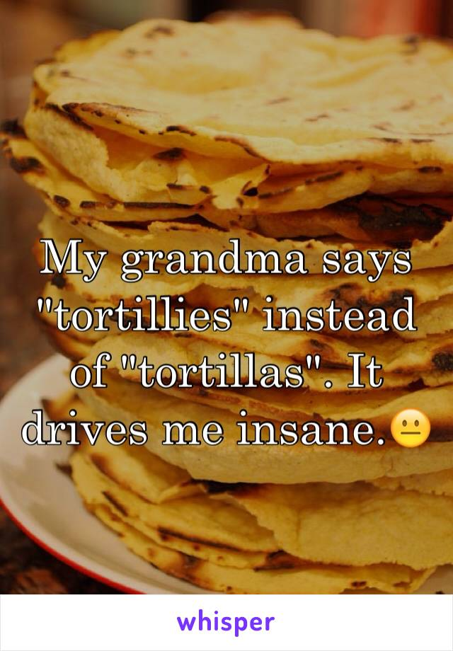 "My grandma says ""tortillies"" instead of ""tortillas"". It drives me insane.😐"