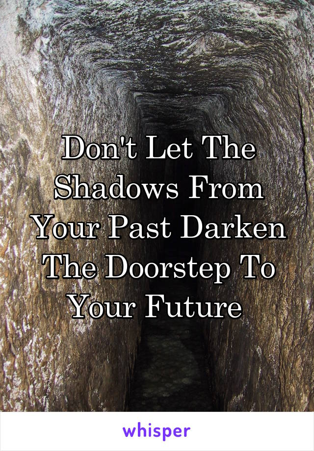 Don't Let The Shadows From Your Past Darken The Doorstep To Your Future