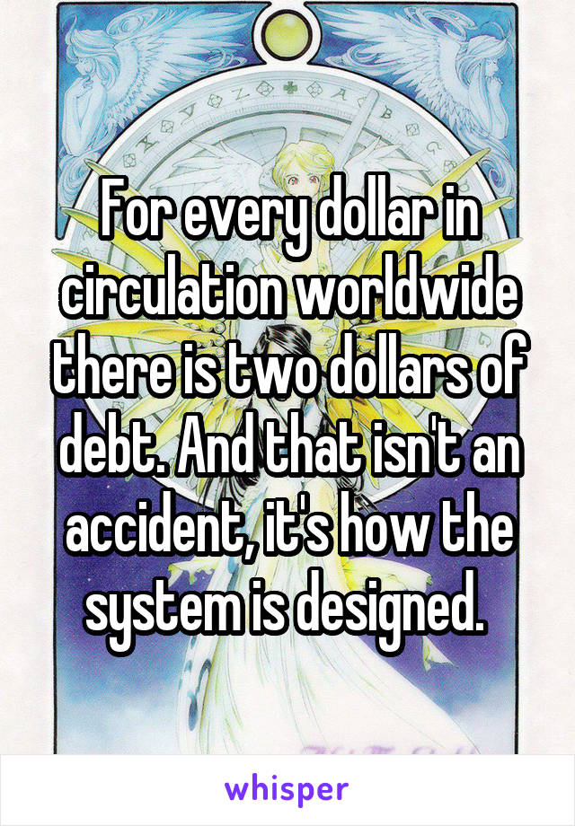 For every dollar in circulation worldwide there is two dollars of debt. And that isn't an accident, it's how the system is designed.