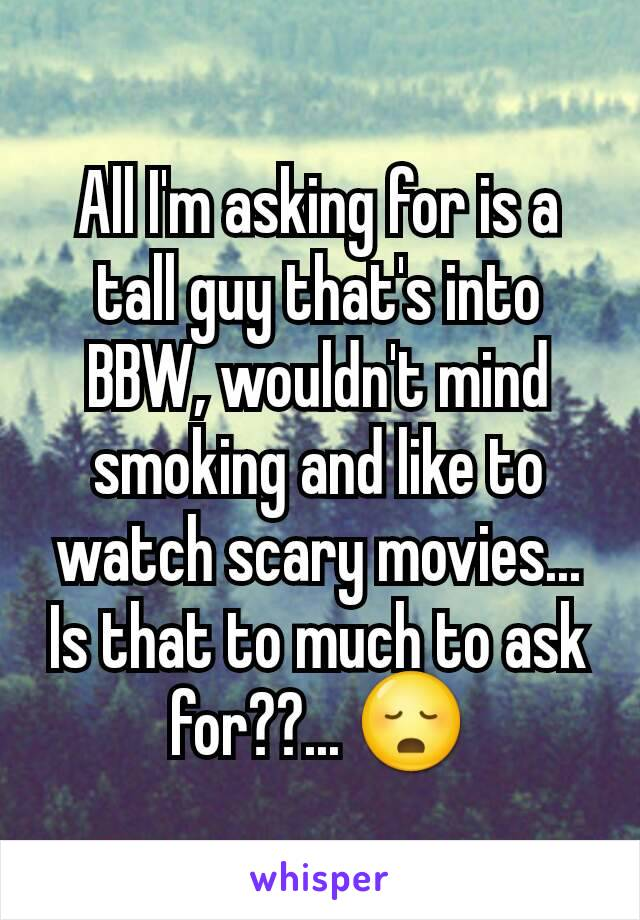 All I'm asking for is a tall guy that's into BBW, wouldn't mind smoking and like to watch scary movies... Is that to much to ask for??... 😳