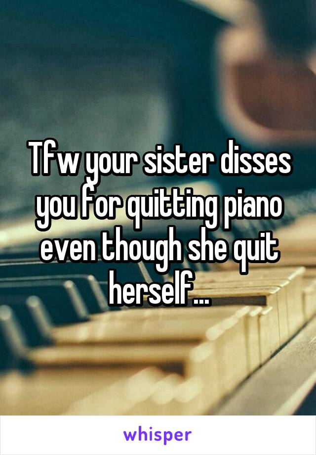 Tfw your sister disses you for quitting piano even though she quit herself...