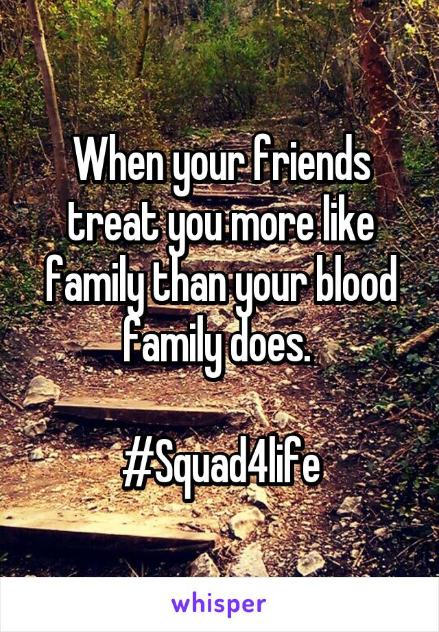 When your friends treat you more like family than your blood family does.   #Squad4life