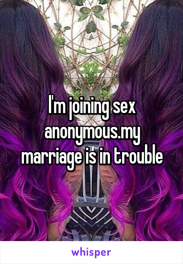 I'm joining sex anonymous.my marriage is in trouble