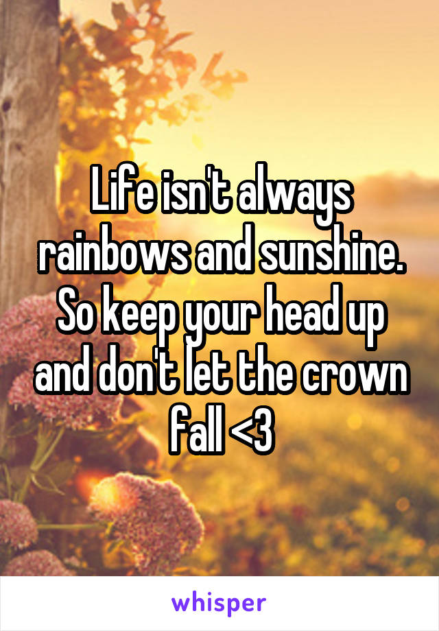 Life isn't always rainbows and sunshine. So keep your head up and don't let the crown fall <3