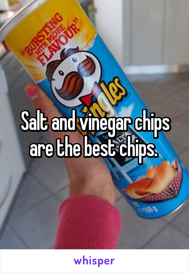 Salt and vinegar chips are the best chips.