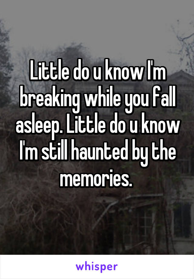 Little do u know I'm breaking while you fall asleep. Little do u know I'm still haunted by the memories.