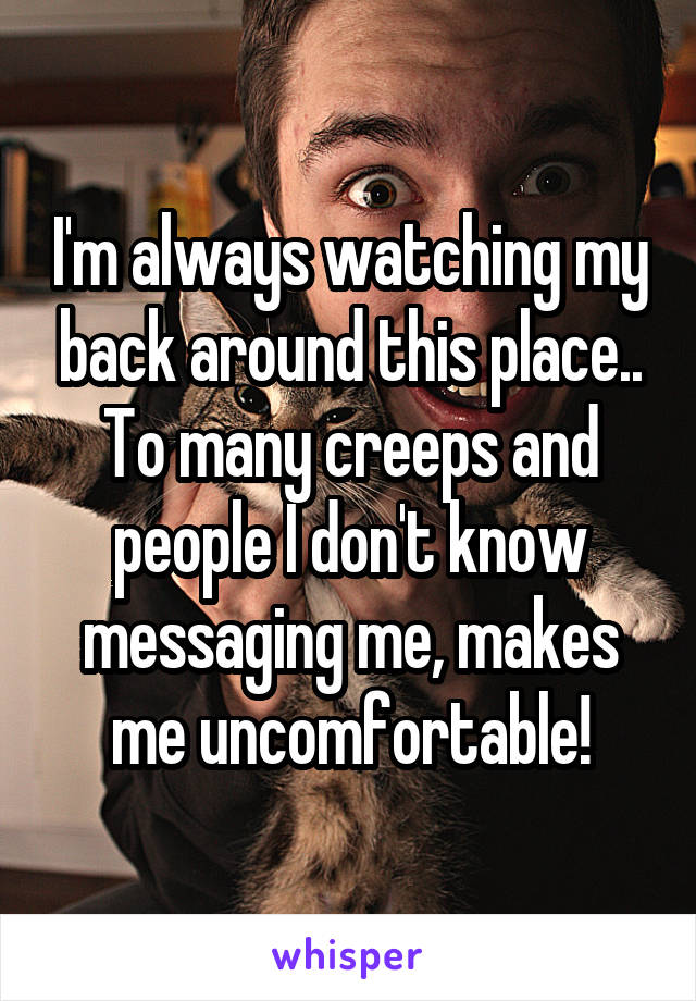 I'm always watching my back around this place.. To many creeps and people I don't know messaging me, makes me uncomfortable!