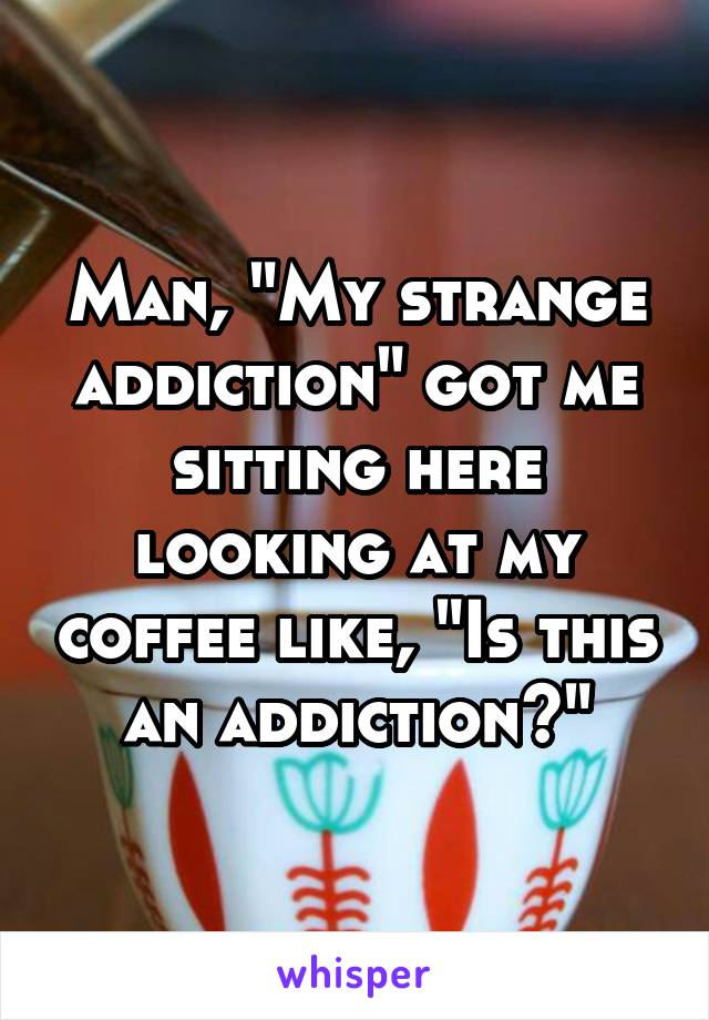 "Man, ""My strange addiction"" got me sitting here looking at my coffee like, ""Is this an addiction?"""