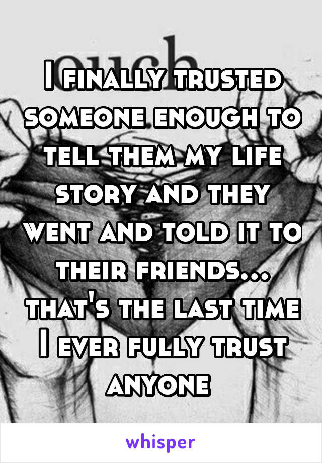 I finally trusted someone enough to tell them my life story and they went and told it to their friends… that's the last time I ever fully trust anyone