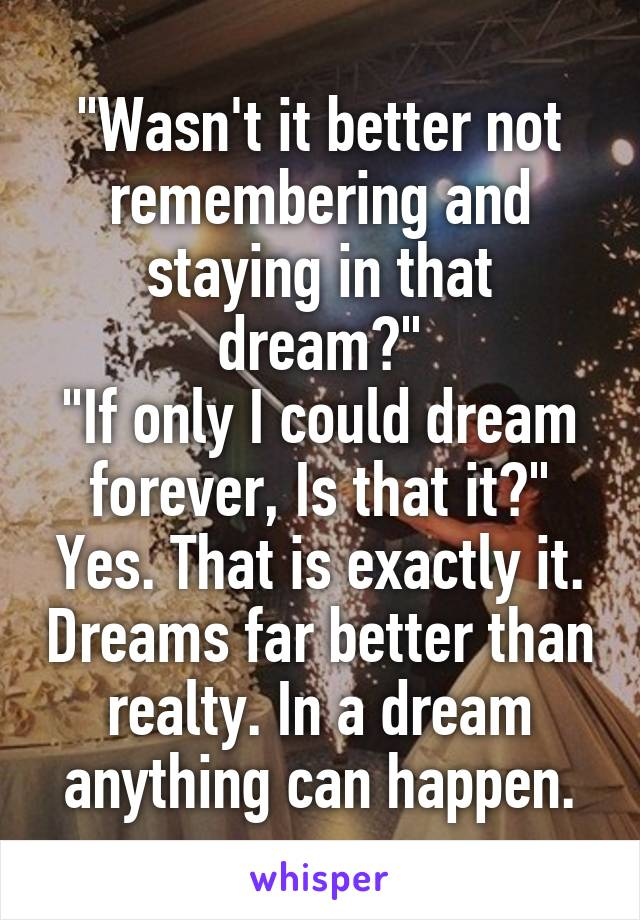 """Wasn't it better not remembering and staying in that dream?"" ""If only I could dream forever, Is that it?"" Yes. That is exactly it. Dreams far better than realty. In a dream anything can happen."