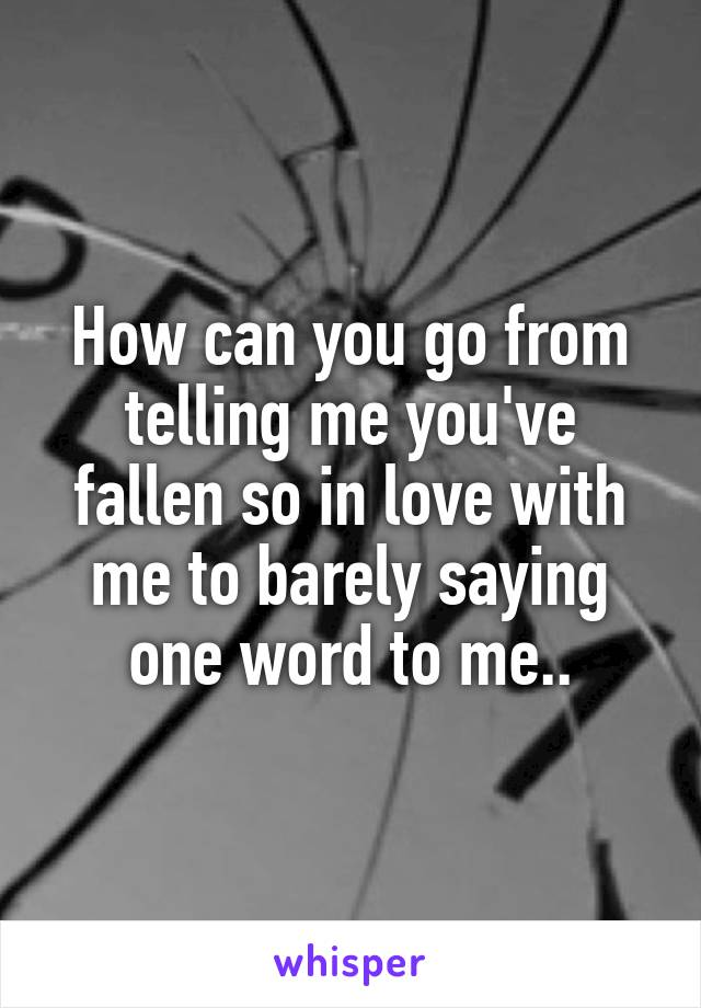 How can you go from telling me you've fallen so in love with me to barely saying one word to me..