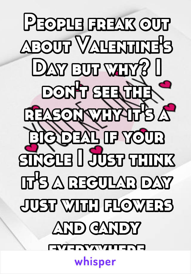 People freak out about Valentine's Day but why? I don't see the reason why it's a big deal if your single I just think it's a regular day just with flowers and candy everywhere