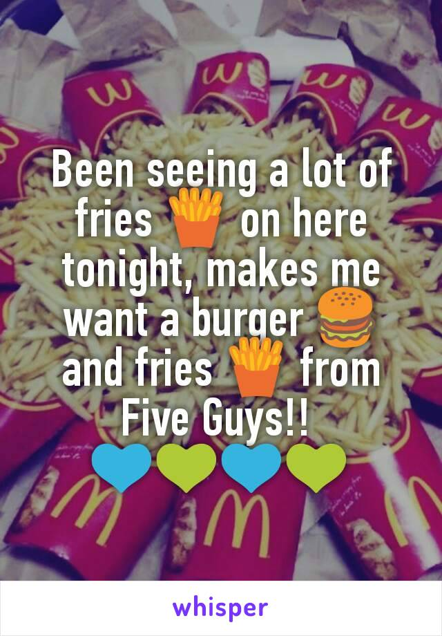 Been seeing a lot of fries 🍟 on here tonight, makes me want a burger 🍔 and fries 🍟 from Five Guys!!  💙💚💙💚
